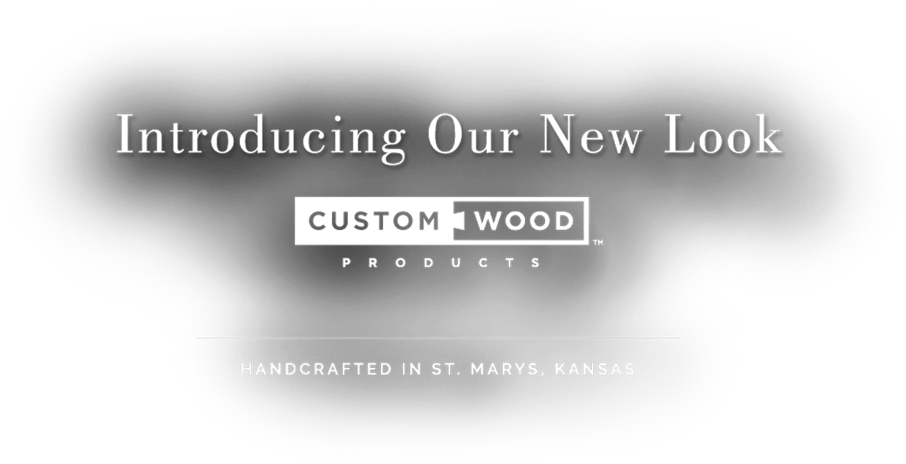 Introducing Our New Look - Custom Wood Products - Handcrafted in St. Marys, KS